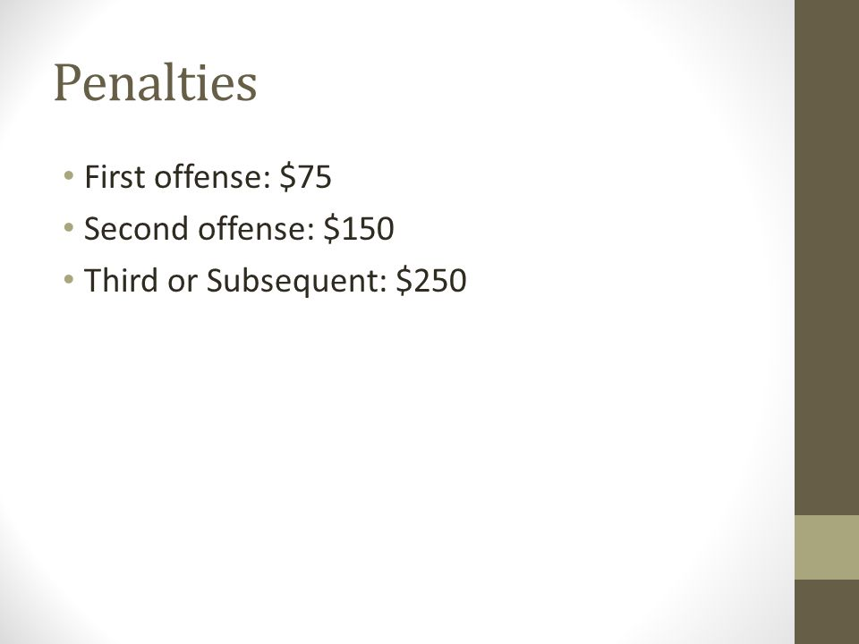 Penalties First offense: $75 Second offense: $150 Third or Subsequent: $250