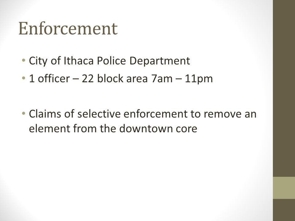 Enforcement City of Ithaca Police Department 1 officer – 22 block area 7am – 11pm Claims of selective enforcement to remove an element from the downtown core