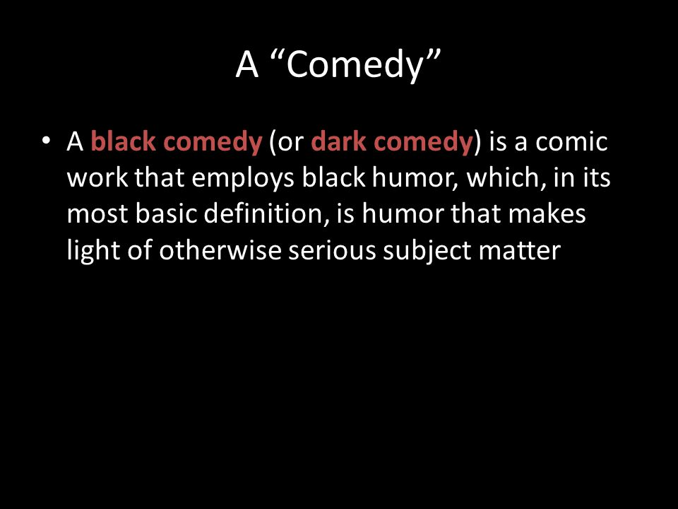 """A """"Comedy"""" A black comedy (or dark comedy) is a comic work that employs black humor, which, in its most basic definition, is humor that makes light of"""