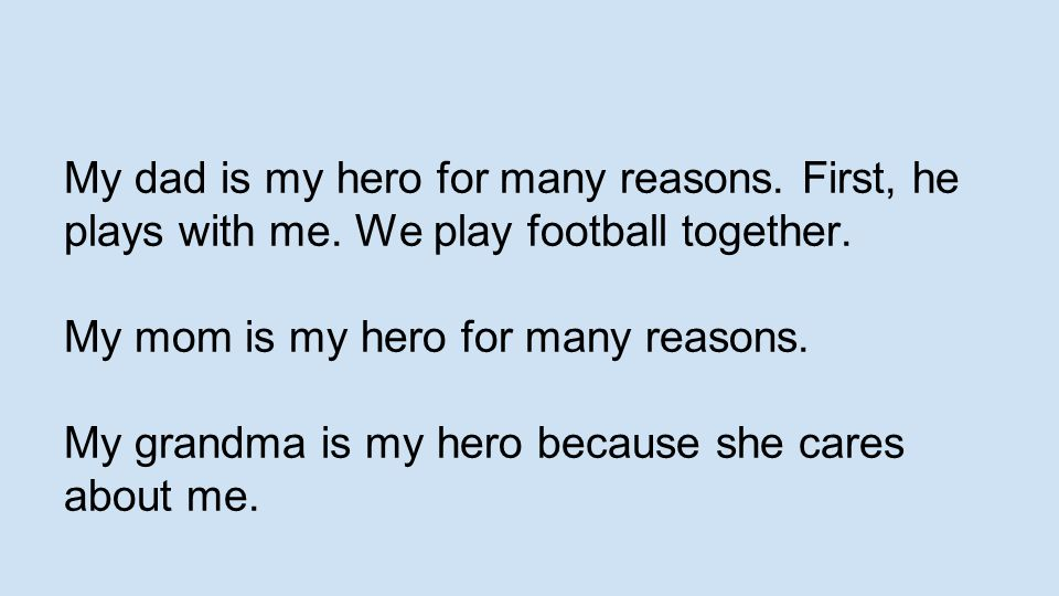 My dad is my hero for many reasons. First, he plays with me. We play football together. My mom is my hero for many reasons. My grandma is my hero beca