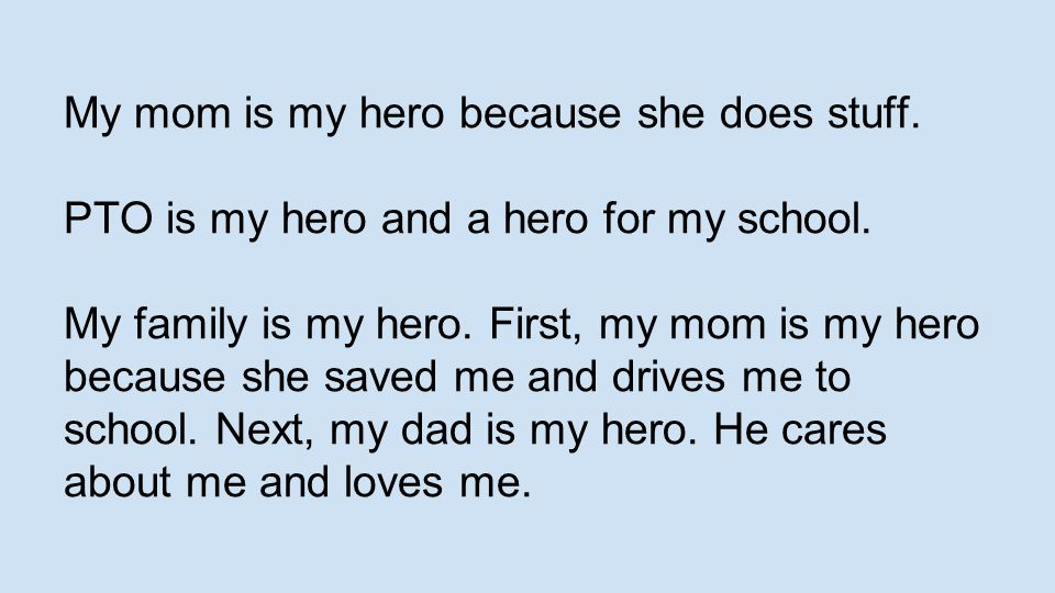 My mom is my hero because she does stuff. PTO is my hero and a hero for my school. My family is my hero. First, my mom is my hero because she saved me