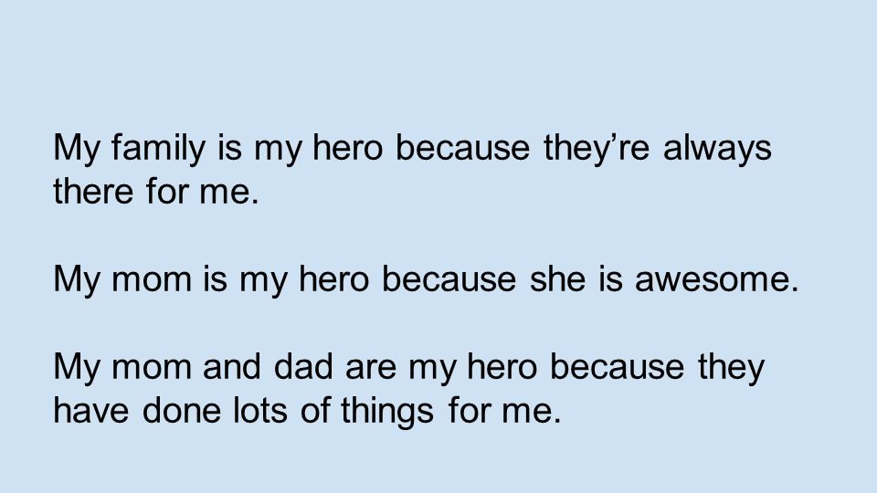 My family is my hero because they're always there for me. My mom is my hero because she is awesome. My mom and dad are my hero because they have done
