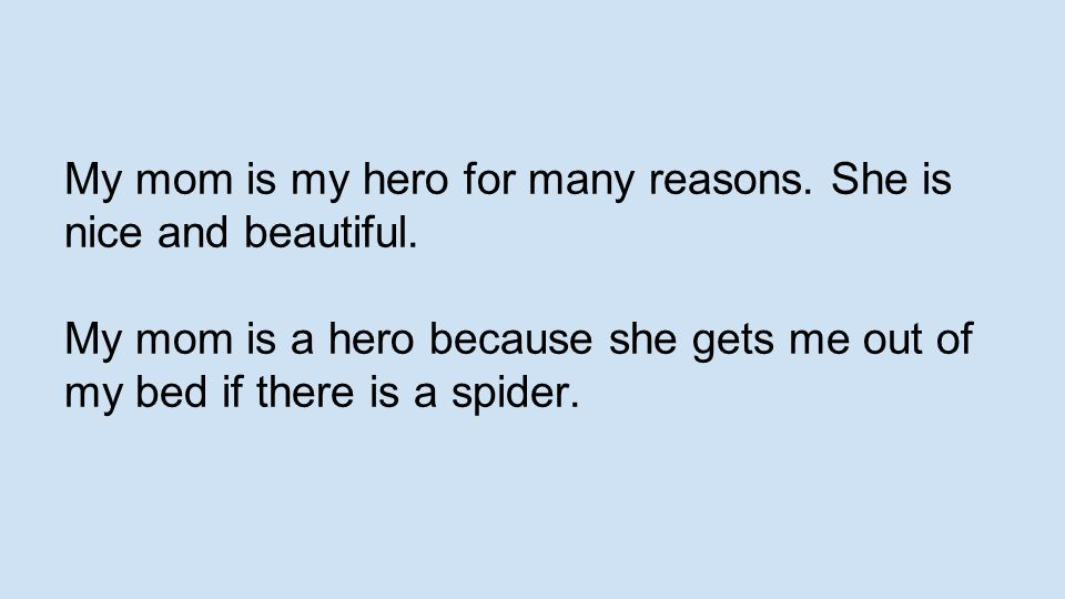 My mom is my hero for many reasons. She is nice and beautiful. My mom is a hero because she gets me out of my bed if there is a spider.