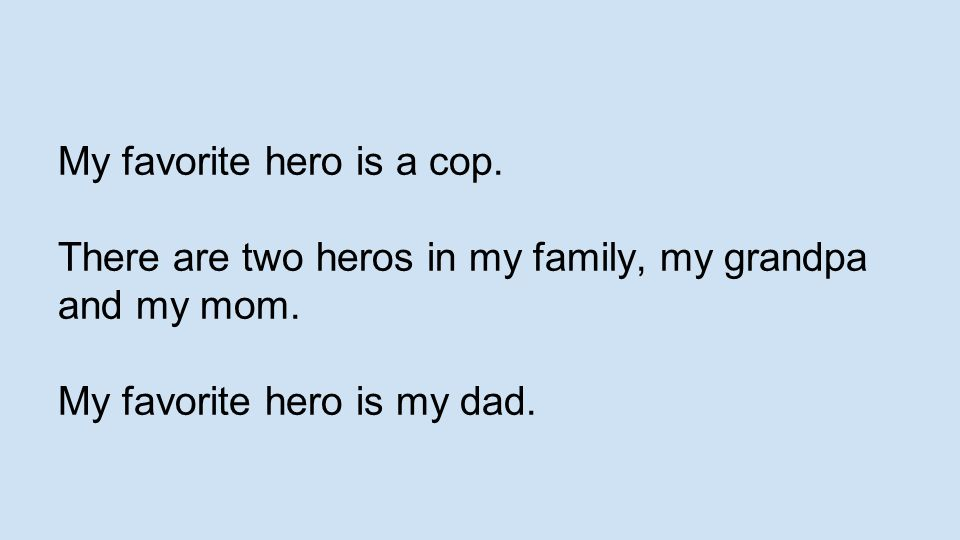 My favorite hero is a cop. There are two heros in my family, my grandpa and my mom. My favorite hero is my dad.