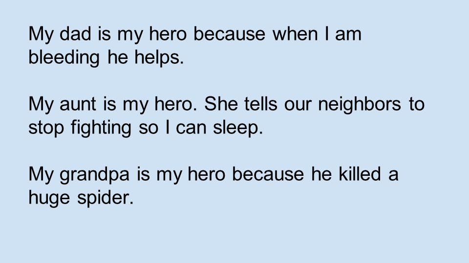 My dad is my hero because when I am bleeding he helps. My aunt is my hero. She tells our neighbors to stop fighting so I can sleep. My grandpa is my h