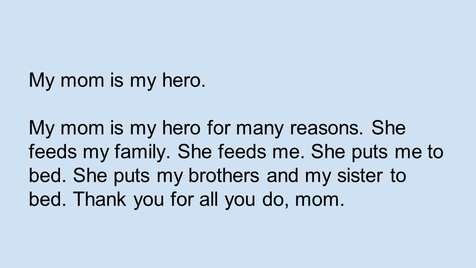My mom is my hero. My mom is my hero for many reasons. She feeds my family. She feeds me. She puts me to bed. She puts my brothers and my sister to be