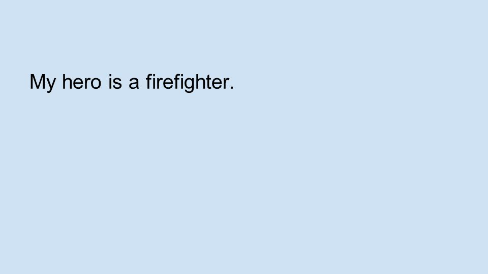 My hero is a firefighter.