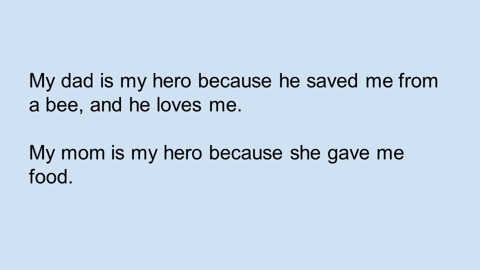 My dad is my hero because he saved me from a bee, and he loves me. My mom is my hero because she gave me food.