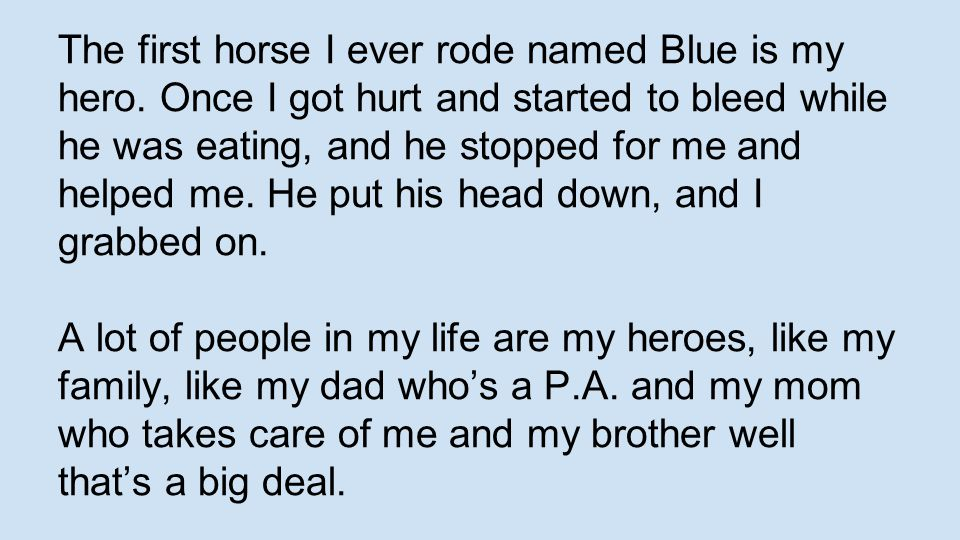 The first horse I ever rode named Blue is my hero. Once I got hurt and started to bleed while he was eating, and he stopped for me and helped me. He p