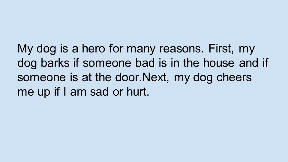 My dog is a hero for many reasons. First, my dog barks if someone bad is in the house and if someone is at the door.Next, my dog cheers me up if I am