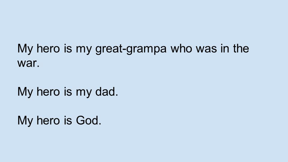 My hero is my great-grampa who was in the war. My hero is my dad. My hero is God.