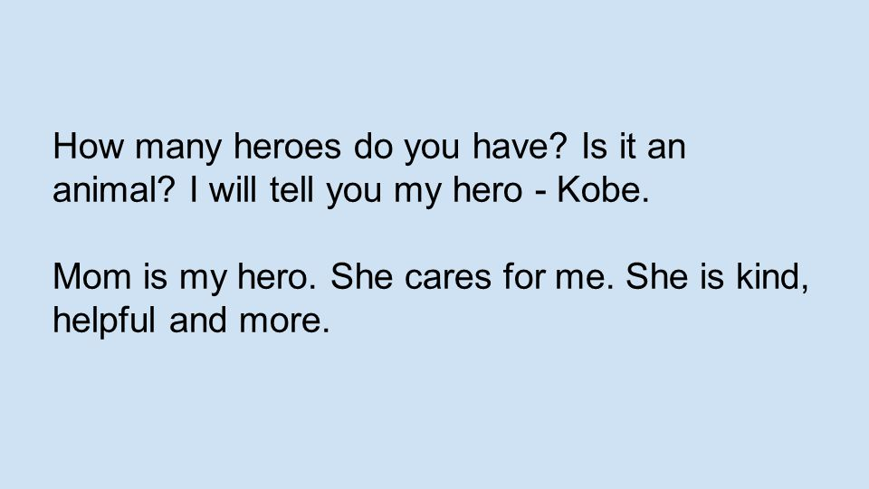 How many heroes do you have? Is it an animal? I will tell you my hero - Kobe. Mom is my hero. She cares for me. She is kind, helpful and more.