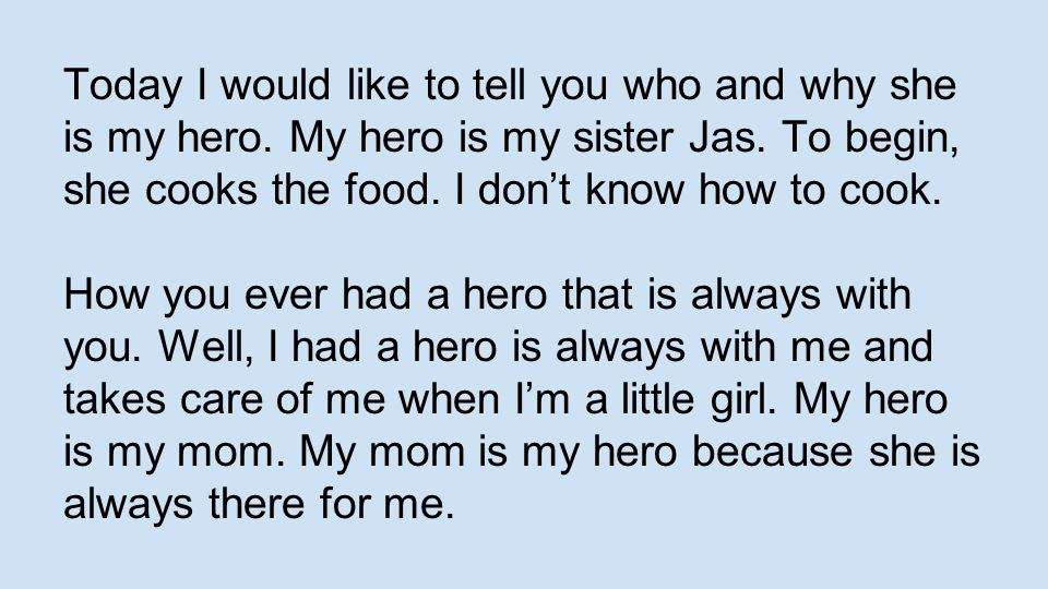 Today I would like to tell you who and why she is my hero. My hero is my sister Jas. To begin, she cooks the food. I don't know how to cook. How you e