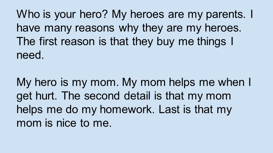 Who is your hero? My heroes are my parents. I have many reasons why they are my heroes. The first reason is that they buy me things I need. My hero is