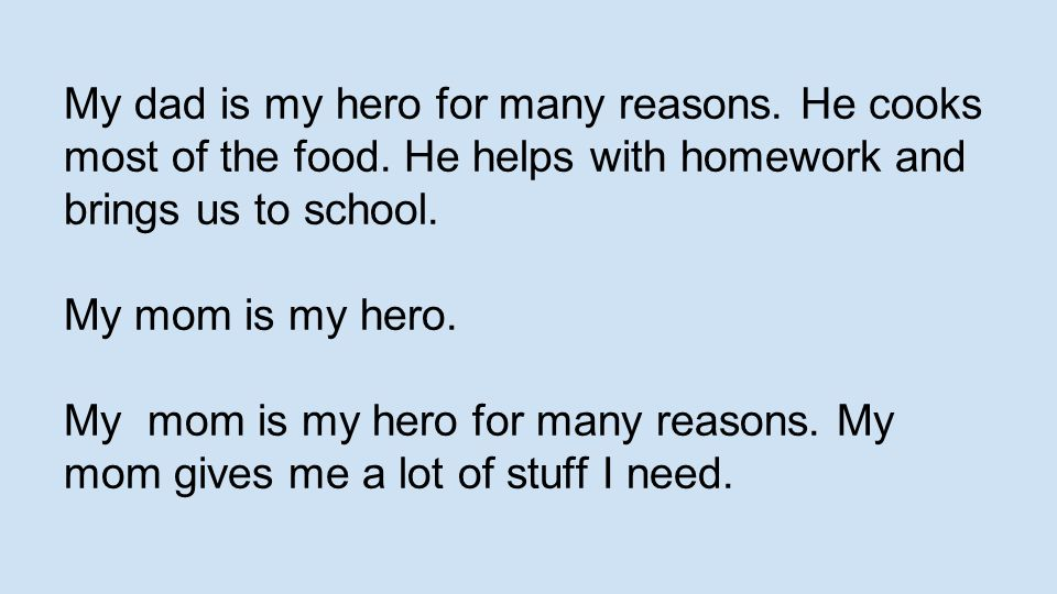 My dad is my hero for many reasons. He cooks most of the food. He helps with homework and brings us to school. My mom is my hero. My mom is my hero fo