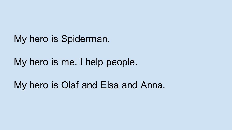 My hero is Spiderman. My hero is me. I help people. My hero is Olaf and Elsa and Anna.