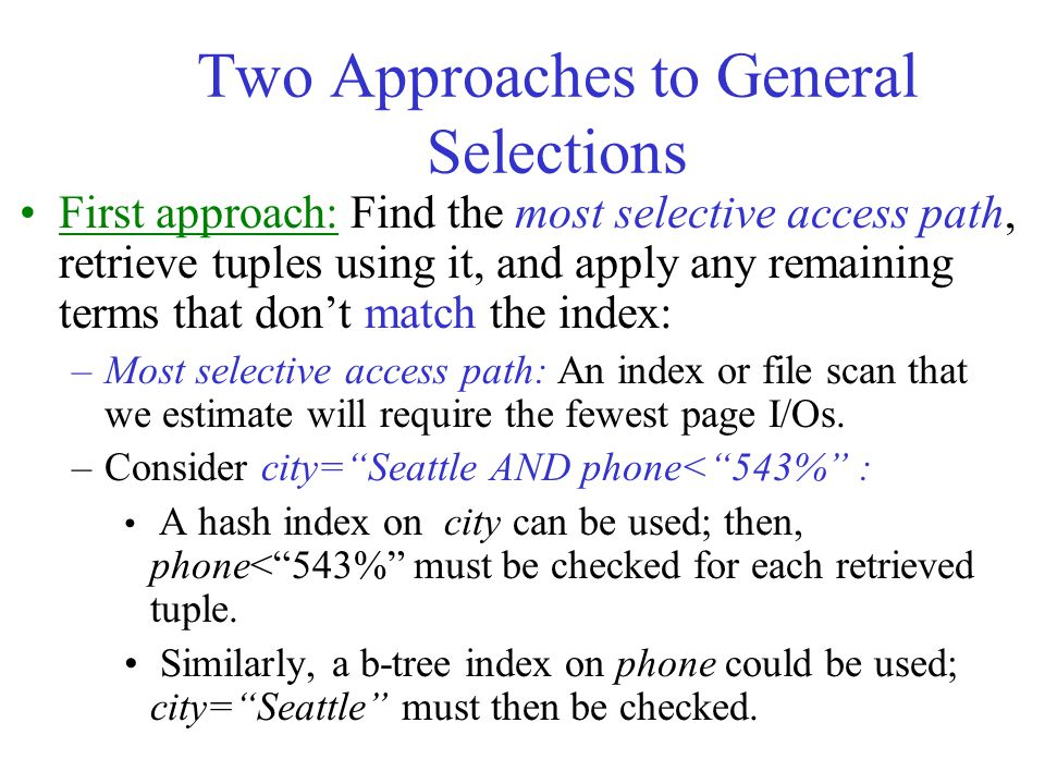 Two Approaches to General Selections First approach: Find the most selective access path, retrieve tuples using it, and apply any remaining terms that