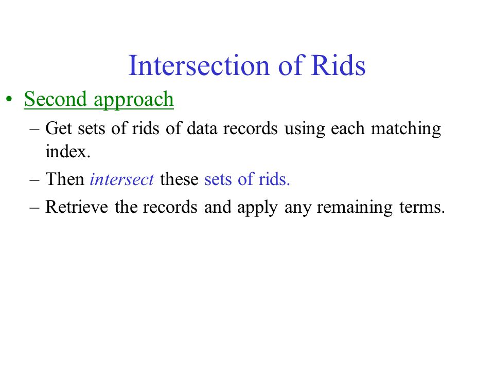 Intersection of Rids Second approach –Get sets of rids of data records using each matching index. –Then intersect these sets of rids. –Retrieve the re