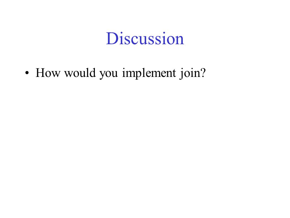 Discussion How would you implement join?