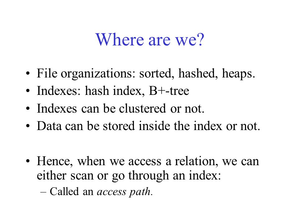 Where are we? File organizations: sorted, hashed, heaps. Indexes: hash index, B+-tree Indexes can be clustered or not. Data can be stored inside the i