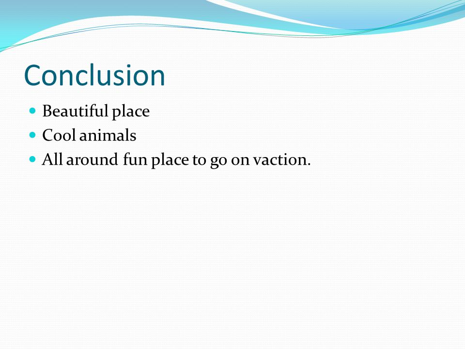 Conclusion Beautiful place Cool animals All around fun place to go on vaction.