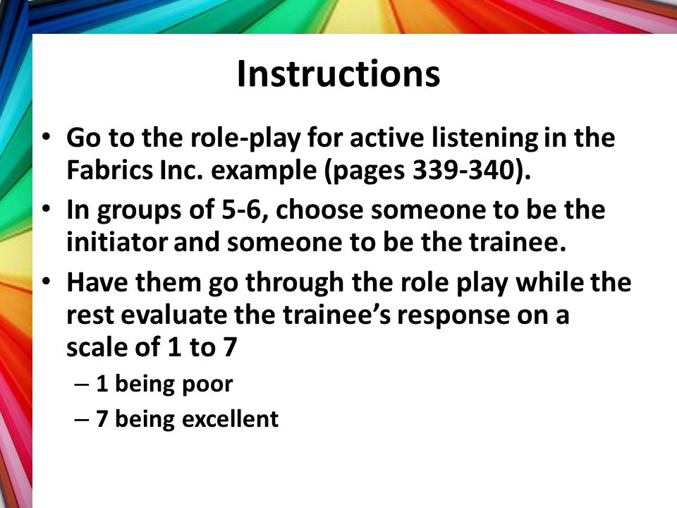 Instructions Go to the role-play for active listening in the Fabrics Inc. example (pages 339-340). In groups of 5-6, choose someone to be the initiato