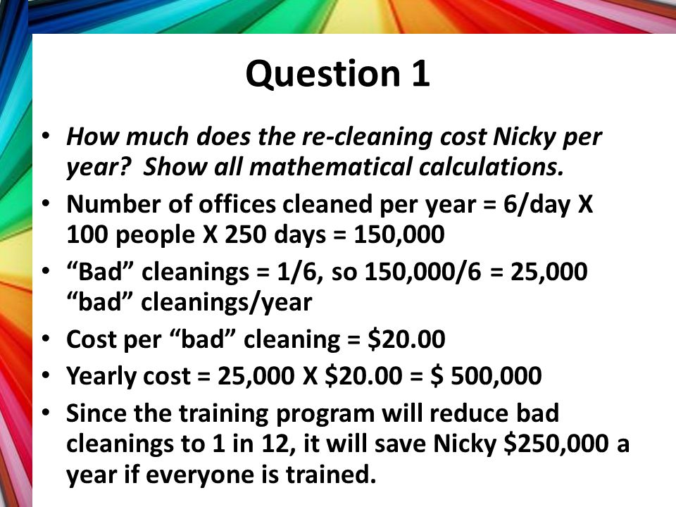 Question 1 How much does the re-cleaning cost Nicky per year? Show all mathematical calculations. Number of offices cleaned per year = 6/day X 100 peo