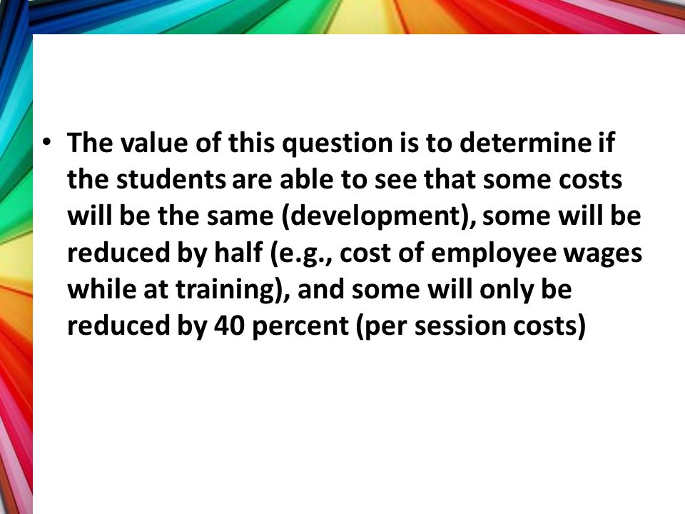 The value of this question is to determine if the students are able to see that some costs will be the same (development), some will be reduced by hal