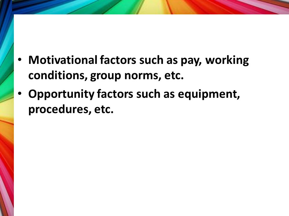 Motivational factors such as pay, working conditions, group norms, etc. Opportunity factors such as equipment, procedures, etc.