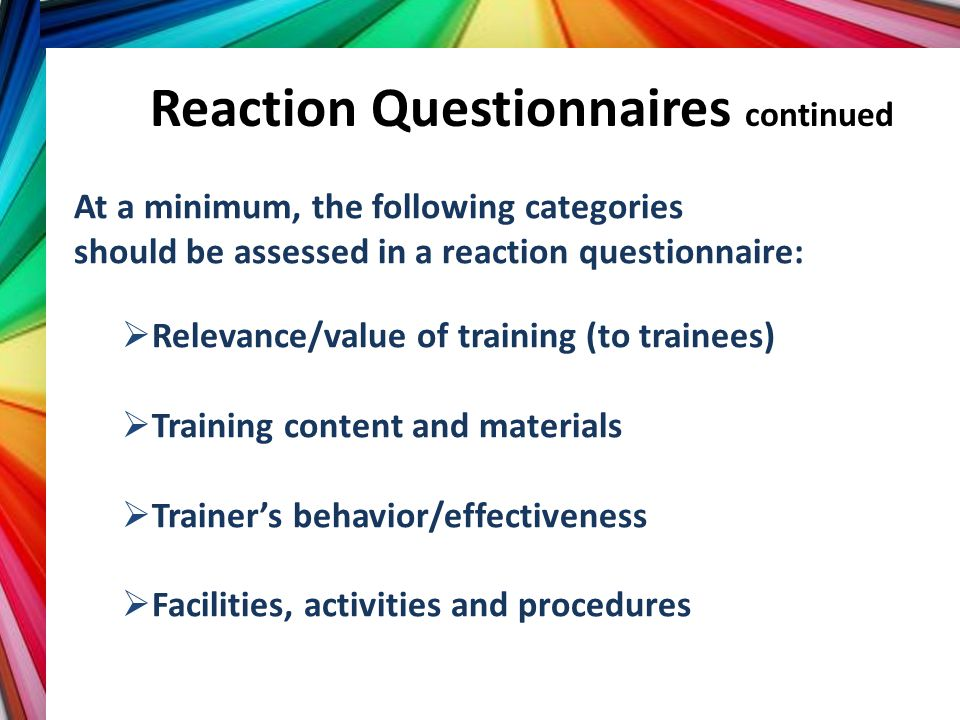 Reaction Questionnaires continued At a minimum, the following categories should be assessed in a reaction questionnaire:  Relevance/value of training