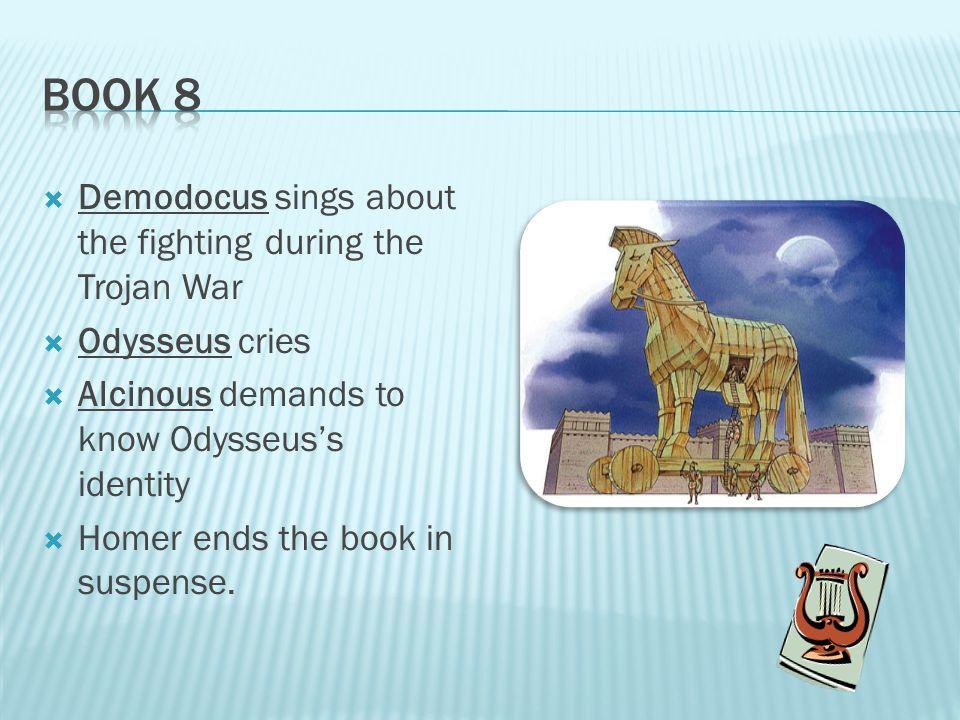  Demodocus sings about the fighting during the Trojan War  Odysseus cries  Alcinous demands to know Odysseus's identity  Homer ends the book in suspense.