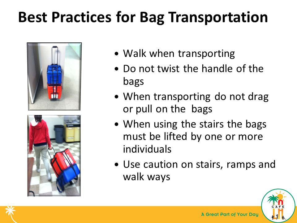 Best Practices for Bag Transportation Walk when transporting Do not twist the handle of the bags When transporting do not drag or pull on the bags When using the stairs the bags must be lifted by one or more individuals Use caution on stairs, ramps and walk ways