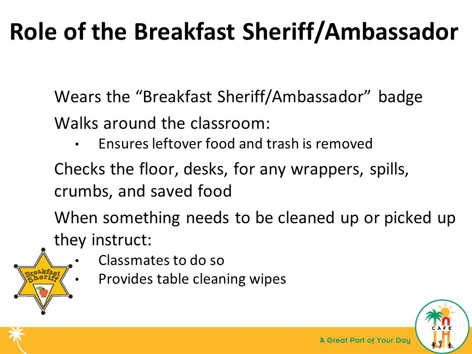 Role of the Breakfast Sheriff/Ambassador Wears the Breakfast Sheriff/Ambassador badge Walks around the classroom: Ensures leftover food and trash is removed Checks the floor, desks, for any wrappers, spills, crumbs, and saved food When something needs to be cleaned up or picked up they instruct: Classmates to do so Provides table cleaning wipes