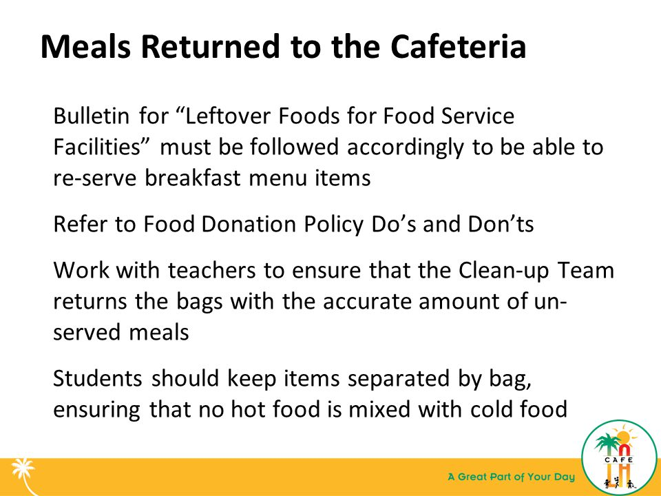 Meals Returned to the Cafeteria Bulletin for Leftover Foods for Food Service Facilities must be followed accordingly to be able to re-serve breakfast menu items Refer to Food Donation Policy Do's and Don'ts Work with teachers to ensure that the Clean-up Team returns the bags with the accurate amount of un- served meals Students should keep items separated by bag, ensuring that no hot food is mixed with cold food