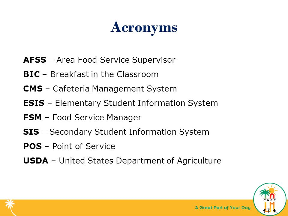 Acronyms AFSS – Area Food Service Supervisor BIC – Breakfast in the Classroom CMS – Cafeteria Management System ESIS – Elementary Student Information System FSM – Food Service Manager SIS – Secondary Student Information System POS – Point of Service USDA – United States Department of Agriculture