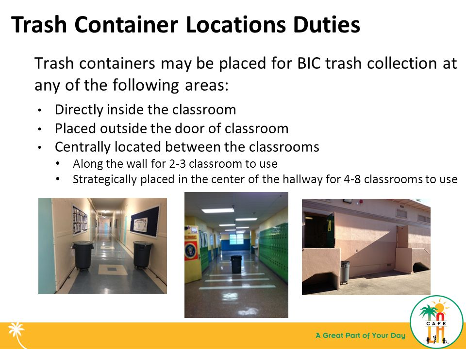 Trash Container Locations Duties Trash containers may be placed for BIC trash collection at any of the following areas: Directly inside the classroom Placed outside the door of classroom Centrally located between the classrooms Along the wall for 2-3 classroom to use Strategically placed in the center of the hallway for 4-8 classrooms to use