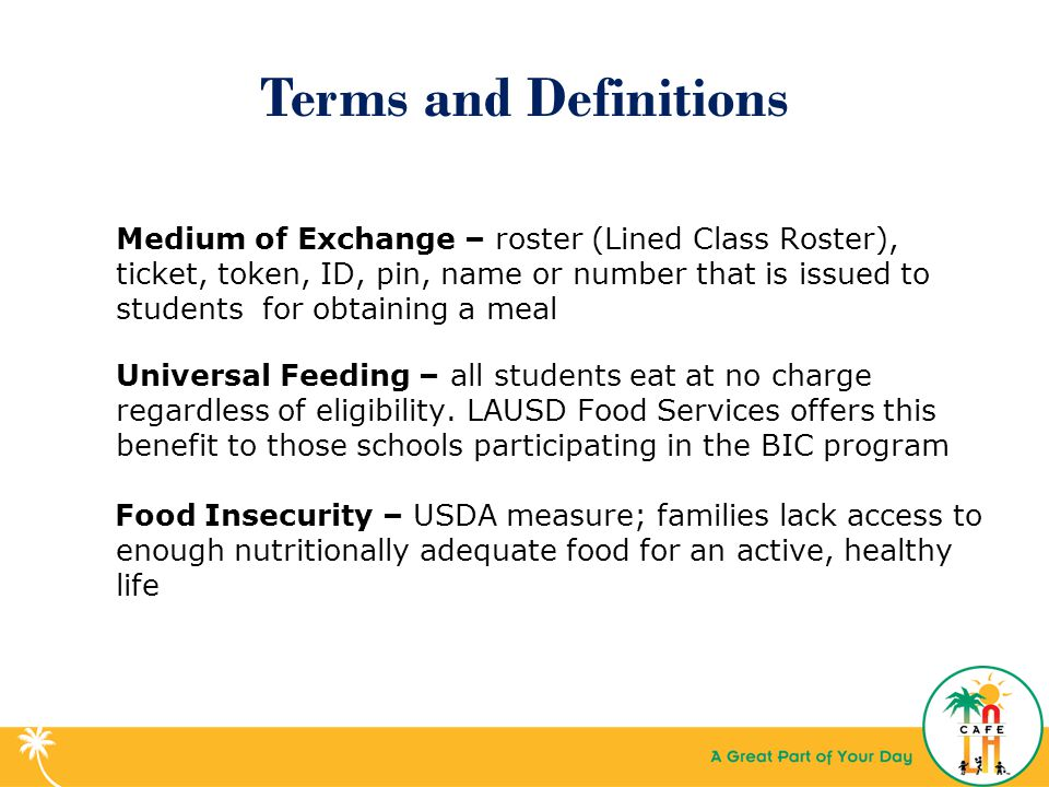 Terms and Definitions Medium of Exchange – roster (Lined Class Roster), ticket, token, ID, pin, name or number that is issued to students for obtaining a meal Universal Feeding – all students eat at no charge regardless of eligibility.