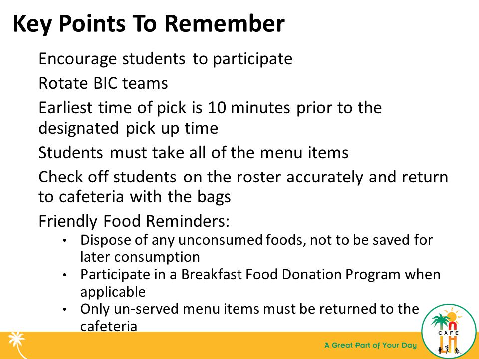 Key Points To Remember Encourage students to participate Rotate BIC teams Earliest time of pick is 10 minutes prior to the designated pick up time Students must take all of the menu items Check off students on the roster accurately and return to cafeteria with the bags Friendly Food Reminders: Dispose of any unconsumed foods, not to be saved for later consumption Participate in a Breakfast Food Donation Program when applicable Only un-served menu items must be returned to the cafeteria