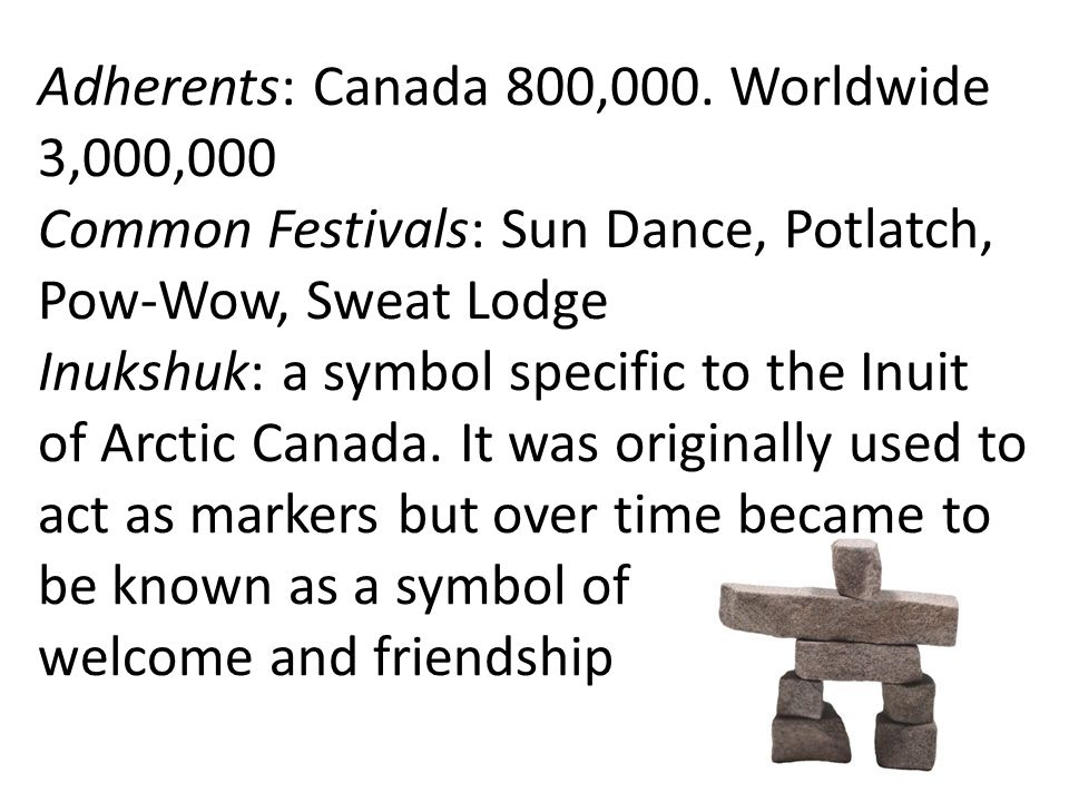 Adherents: Canada 800,000. Worldwide 3,000,000 Common Festivals: Sun Dance, Potlatch, Pow-Wow, Sweat Lodge Inukshuk: a symbol specific to the Inuit of