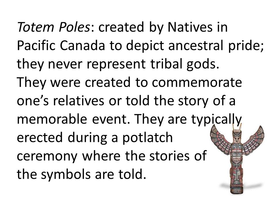Totem Poles: created by Natives in Pacific Canada to depict ancestral pride; they never represent tribal gods. They were created to commemorate one's