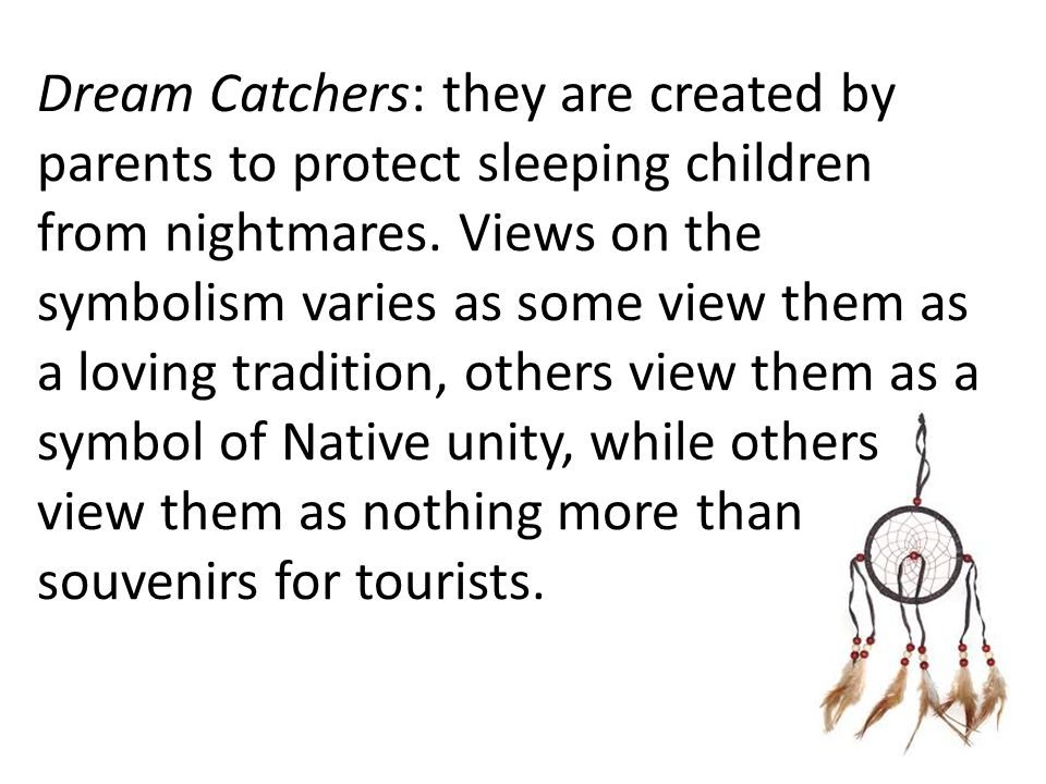 Dream Catchers: they are created by parents to protect sleeping children from nightmares. Views on the symbolism varies as some view them as a loving