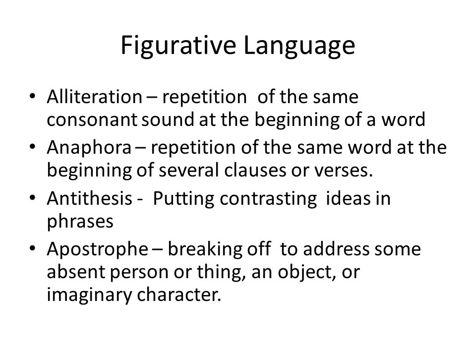 Figurative Language Alliteration – repetition of the same consonant sound at the beginning of a word Anaphora – repetition of the same word at the beginning of several clauses or verses.