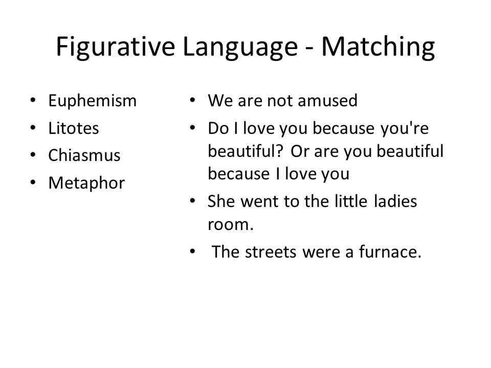 Figurative Language - Matching Euphemism Litotes Chiasmus Metaphor We are not amused Do I love you because you re beautiful.