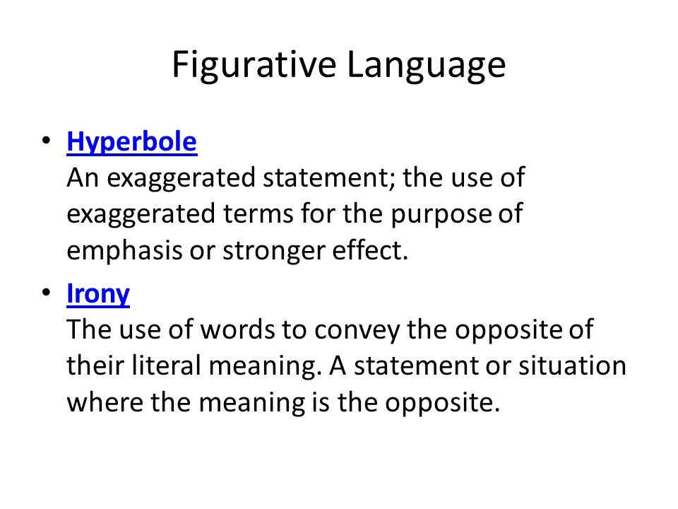 Figurative Language Hyperbole An exaggerated statement; the use of exaggerated terms for the purpose of emphasis or stronger effect.