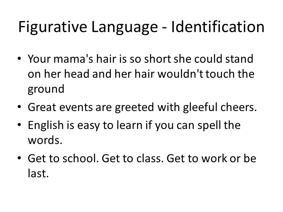Figurative Language - Identification Your mama s hair is so short she could stand on her head and her hair wouldn t touch the ground Great events are greeted with gleeful cheers.