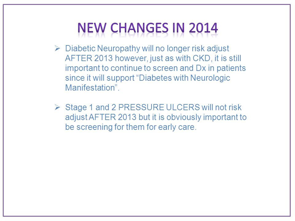  Diabetic Neuropathy will no longer risk adjust AFTER 2013 however, just as with CKD, it is still important to continue to screen and Dx in patients since it will support Diabetes with Neurologic Manifestation .