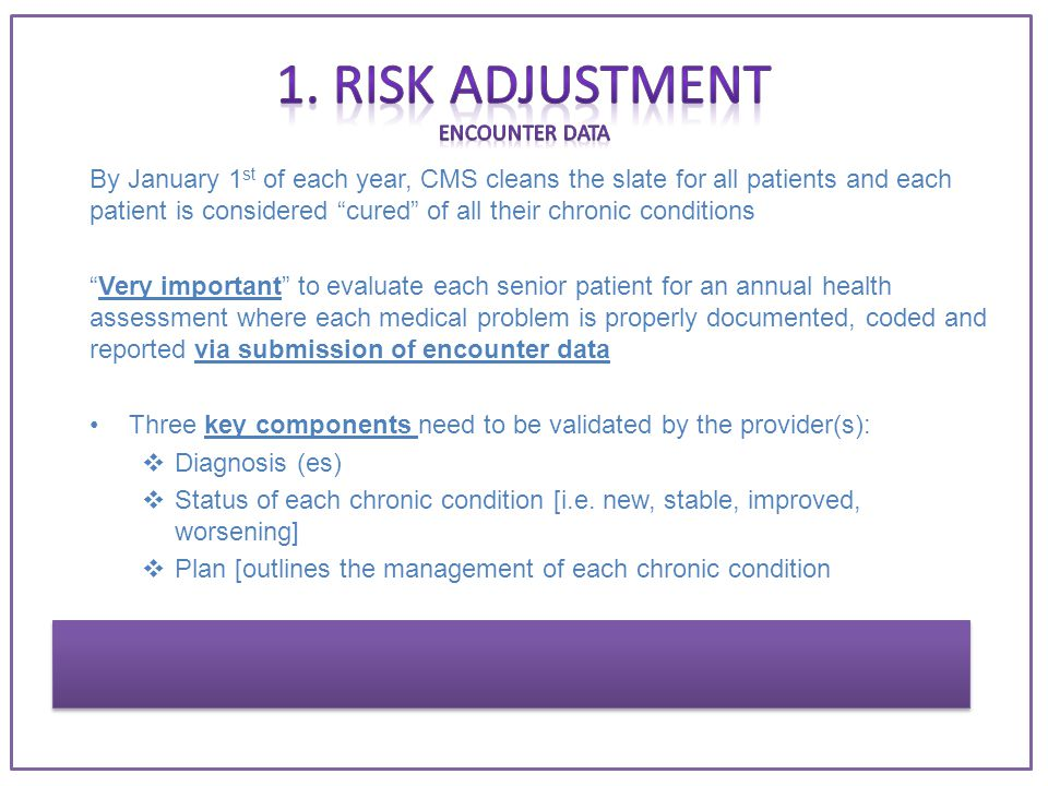 By January 1 st of each year, CMS cleans the slate for all patients and each patient is considered cured of all their chronic conditions Very important to evaluate each senior patient for an annual health assessment where each medical problem is properly documented, coded and reported via submission of encounter data Three key components need to be validated by the provider(s):  Diagnosis (es)  Status of each chronic condition [i.e.