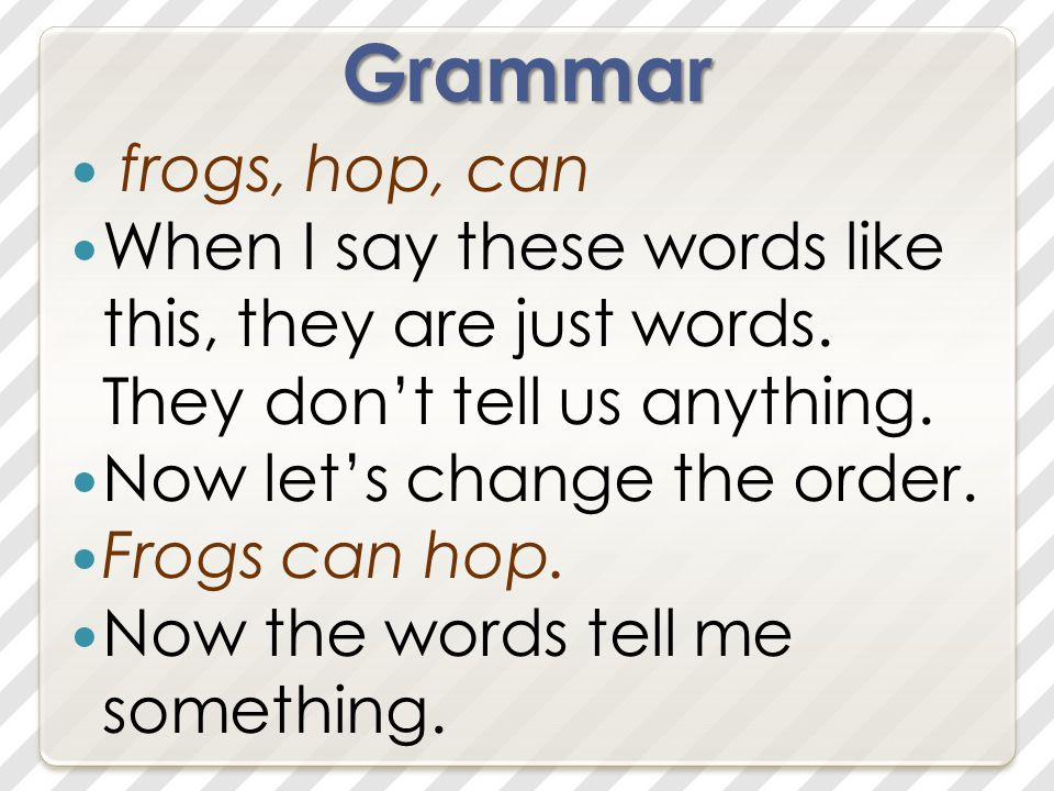 Grammar frogs, hop, can When I say these words like this, they are just words.