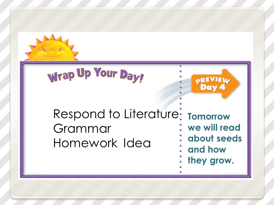 Respond to Literature Grammar Homework Idea Tomorrow we will read about seeds and how they grow.