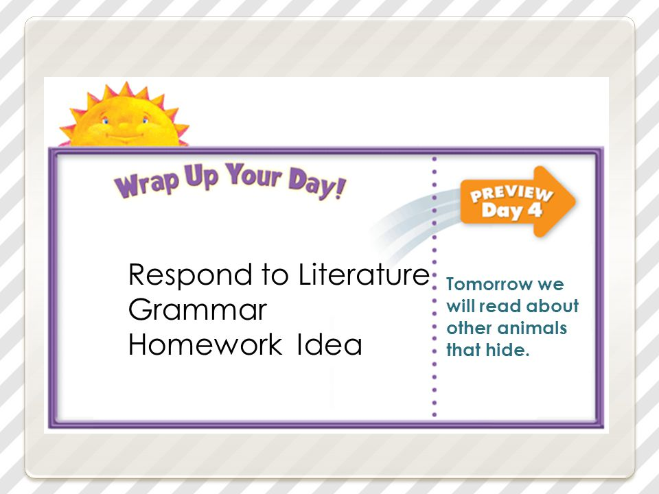 Respond to Literature Grammar Homework Idea Tomorrow we will read about other animals that hide.